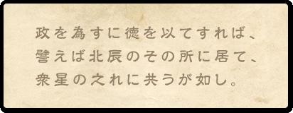 政を為すに徳を以てすれば、譬えば北辰のその所に居て、衆星の之れに共うが如し。